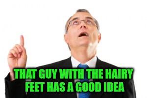 Man Pointing Up | THAT GUY WITH THE HAIRY FEET HAS A GOOD IDEA | image tagged in man pointing up | made w/ Imgflip meme maker