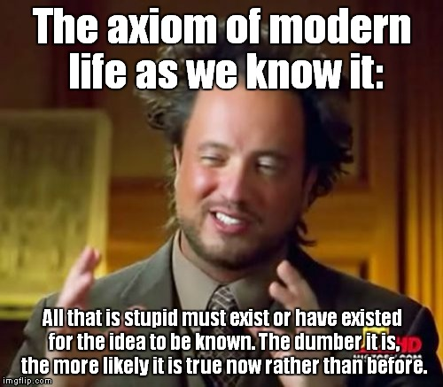 On the subject of life, time, and knowledge. | The axiom of modern life as we know it: All that is stupid must exist or have existed for the idea to be known. The dumber it is, the more l | image tagged in memes,ancient aliens,axiom,stupidity,life | made w/ Imgflip meme maker
