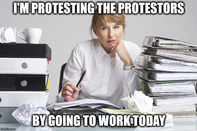 Do any of them have jobs? | I'M PROTESTING THE PROTESTORS BY GOING TO WORK TODAY | image tagged in stacks of work | made w/ Imgflip meme maker