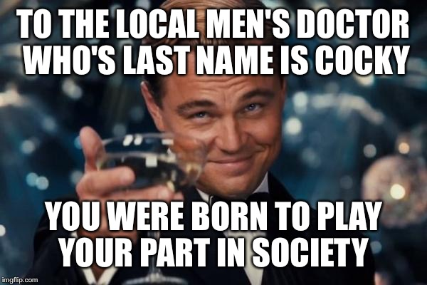 Leonardo Dicaprio Cheers Meme |  TO THE LOCAL MEN'S DOCTOR WHO'S LAST NAME IS COCKY; YOU WERE BORN TO PLAY YOUR PART IN SOCIETY | image tagged in memes,leonardo dicaprio cheers | made w/ Imgflip meme maker