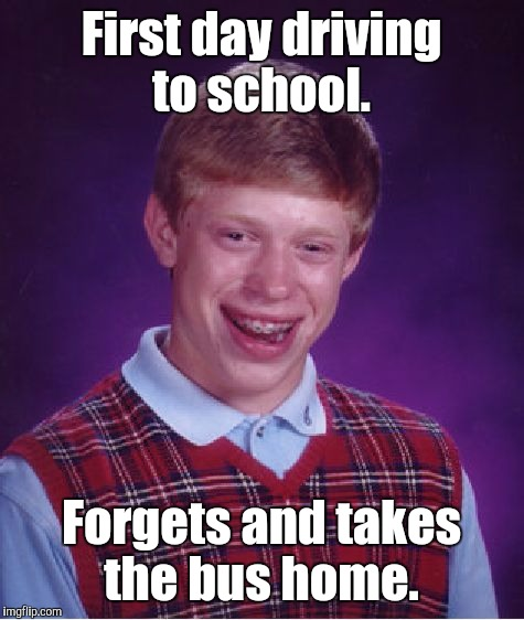 Bad Luck Brian Meme | First day driving to school. Forgets and takes the bus home. | image tagged in memes,bad luck brian | made w/ Imgflip meme maker