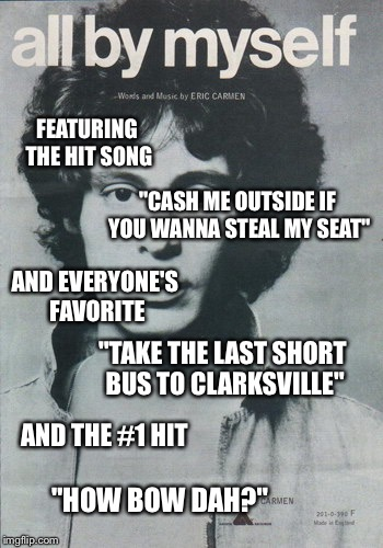"FEATURING THE HIT SONG ""TAKE THE LAST SHORT BUS TO CLARKSVILLE"" AND EVERYONE'S FAVORITE ""CASH ME OUTSIDE IF YOU WANNA STEAL MY SEAT"" AND THE 