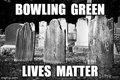Oh, the Humanity | BOWLING  GREEN LIVES  MATTER | image tagged in bowling green,donald trump,memes,google images,funny,kellyanne conway | made w/ Imgflip meme maker