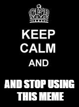 Keep calm blank | AND STOP USING THIS MEME | image tagged in keep calm blank | made w/ Imgflip meme maker
