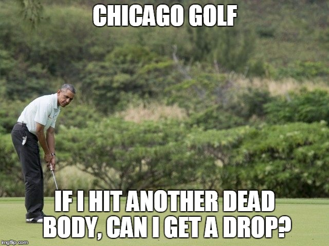 CHICAGO GOLF IF I HIT ANOTHER DEAD BODY, CAN I GET A DROP? | image tagged in obama golf | made w/ Imgflip meme maker