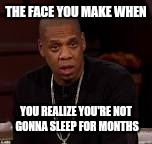 No sleep for Jay Z | THE FACE YOU MAKE WHEN YOU REALIZE YOU'RE NOT GONNA SLEEP FOR MONTHS | image tagged in jay z,beyonce,twins | made w/ Imgflip meme maker