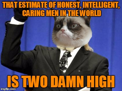 Too Damn High Meme | THAT ESTIMATE OF HONEST, INTELLIGENT, CARING MEN IN THE WORLD IS TWO DAMN HIGH | image tagged in memes,too damn high | made w/ Imgflip meme maker