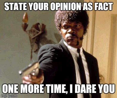 Say That Again I Dare You Meme | STATE YOUR OPINION AS FACT ONE MORE TIME, I DARE YOU | image tagged in memes,say that again i dare you | made w/ Imgflip meme maker