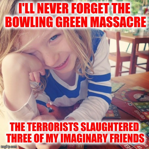 The death toll is mounting! | I'LL NEVER FORGET THE BOWLING GREEN MASSACRE THE TERRORISTS SLAUGHTERED THREE OF MY IMAGINARY FRIENDS | image tagged in bowling green massacre,death toll | made w/ Imgflip meme maker