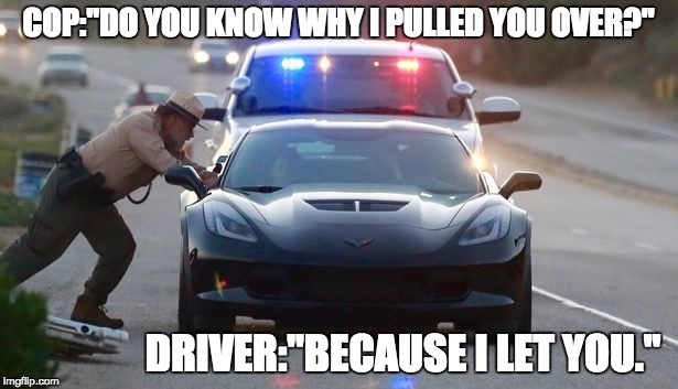 "COP:""DO YOU KNOW WHY I PULLED YOU OVER?"" DRIVER:""BECAUSE I LET YOU."" 