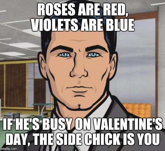Archer Meme | ROSES ARE RED, VIOLETS ARE BLUE IF HE'S BUSY ON VALENTINE'S DAY, THE SIDE CHICK IS YOU | image tagged in memes,archer | made w/ Imgflip meme maker