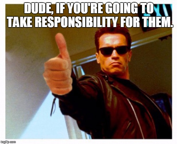 terminator thumb | DUDE, IF YOU'RE GOING TO TAKE RESPONSIBILITY FOR THEM. | image tagged in terminator thumb | made w/ Imgflip meme maker