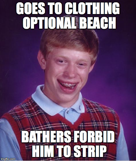 Bad Luck Brian Meme | GOES TO CLOTHING OPTIONAL BEACH BATHERS FORBID HIM TO STRIP | image tagged in memes,bad luck brian | made w/ Imgflip meme maker