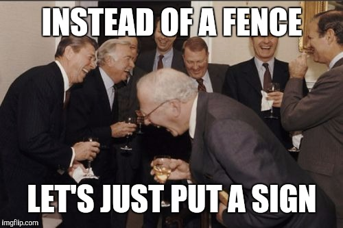 Laughing Men In Suits Meme | INSTEAD OF A FENCE LET'S JUST PUT A SIGN | image tagged in memes,laughing men in suits | made w/ Imgflip meme maker