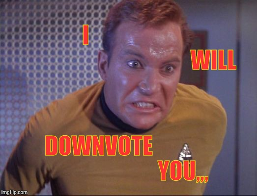 Kirk is about to blow,,, | I                                                                 WILL DOWNVOTE                                       YOU,,, | image tagged in kirk is about to blow   | made w/ Imgflip meme maker
