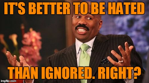 Steve Harvey Meme | IT'S BETTER TO BE HATED THAN IGNORED. RIGHT? | image tagged in memes,steve harvey | made w/ Imgflip meme maker