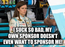 Danica Patrick  | I SUCK SO BAD, MY OWN SPONSOR DOESN'T EVEN WANT TO SPONSOR ME! | image tagged in danica patrick | made w/ Imgflip meme maker