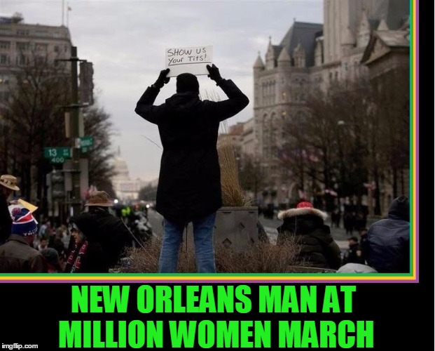 Making the Most of the Situation | NEW ORLEANS MAN AT MILLION WOMEN MARCH | image tagged in vince vance,million woman march,mardi gras,show me your,new orleans people,tits | made w/ Imgflip meme maker