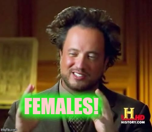 Ancient Aliens Meme | FEMALES! | image tagged in memes,ancient aliens | made w/ Imgflip meme maker