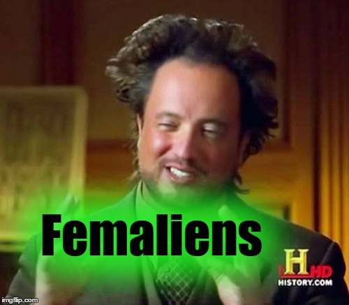 Ancient Aliens Meme | Femaliens | image tagged in memes,ancient aliens | made w/ Imgflip meme maker