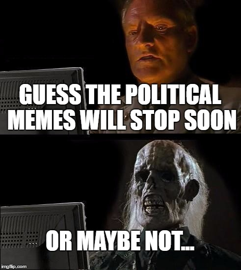 Has there been an election in the states? Not sure... | GUESS THE POLITICAL MEMES WILL STOP SOON OR MAYBE NOT... | image tagged in memes,ill just wait here | made w/ Imgflip meme maker