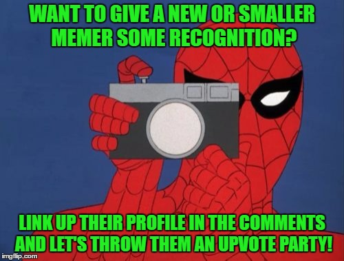 Let's Take A Break From The Negativity Around Here And Have Some FUN! | WANT TO GIVE A NEW OR SMALLER MEMER SOME RECOGNITION? LINK UP THEIR PROFILE IN THE COMMENTS AND LET'S THROW THEM AN UPVOTE PARTY! | image tagged in memes,spiderman camera,spiderman,new users,small users,upvote party | made w/ Imgflip meme maker