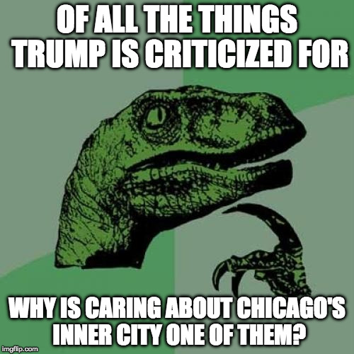 I understand why Trump may rub some people the wrong way.... but give credit where credit is due. | OF ALL THE THINGS TRUMP IS CRITICIZED FOR WHY IS CARING ABOUT CHICAGO'S INNER CITY ONE OF THEM? | image tagged in memes,philosoraptor,trump,chicago,bacon,college liberal | made w/ Imgflip meme maker