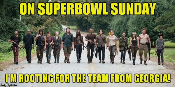 They're back in one more week! |  ON SUPERBOWL SUNDAY; I'M ROOTING FOR THE TEAM FROM GEORGIA! | image tagged in the walking dead,superbowl,georgia,falcons | made w/ Imgflip meme maker