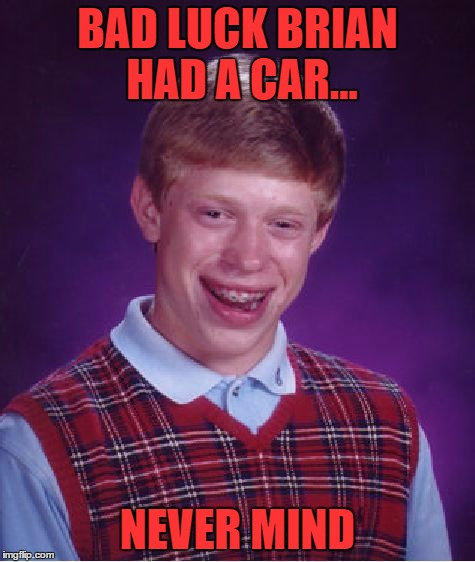 Bad Luck Brian Meme | BAD LUCK BRIAN HAD A CAR... NEVER MIND | image tagged in memes,bad luck brian | made w/ Imgflip meme maker