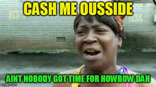 Cash me ousside how bow dah (Danielle Bregoli) | CASH ME OUSSIDE AINT NOBODY GOT TIME FOR HOWBOW DAH | image tagged in memes,aint nobody got time for that,cash me ousside how bow dah,cash me ousside,sigh,danielle bregoli | made w/ Imgflip meme maker