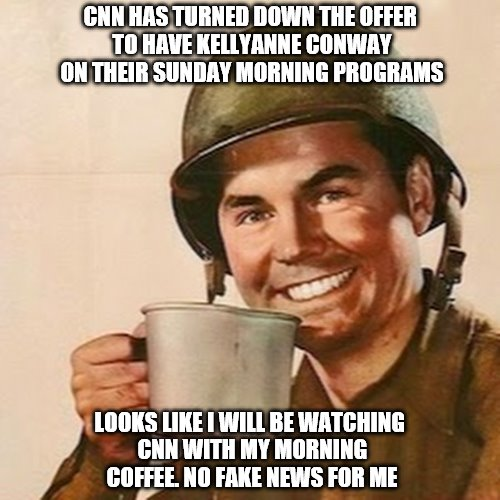 Coffee Soldier | CNN HAS TURNED DOWN THE OFFER TO HAVE KELLYANNE CONWAY ON THEIR SUNDAY MORNING PROGRAMS LOOKS LIKE I WILL BE WATCHING CNN WITH MY MORNING CO | image tagged in coffee soldier | made w/ Imgflip meme maker