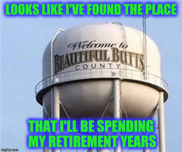 I've Got My Bags Packed! | LOOKS LIKE I'VE FOUND THE PLACE THAT I'LL BE SPENDING MY RETIREMENT YEARS | image tagged in memes,too funny,custom template | made w/ Imgflip meme maker