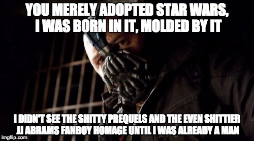 Permission Bane Meme | YOU MERELY ADOPTED STAR WARS, I WAS BORN IN IT, MOLDED BY IT I DIDN'T SEE THE SHITTY PREQUELS AND THE EVEN SHITTIER JJ ABRAMS FANBOY HOMAGE  | image tagged in memes,permission bane | made w/ Imgflip meme maker