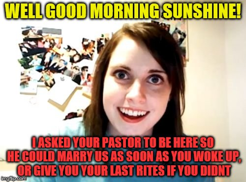 Overly Attached Girlfriend Meme | WELL GOOD MORNING SUNSHINE! I ASKED YOUR PASTOR TO BE HERE SO HE COULD MARRY US AS SOON AS YOU WOKE UP, OR GIVE YOU YOUR LAST RITES IF YOU D | image tagged in memes,overly attached girlfriend | made w/ Imgflip meme maker