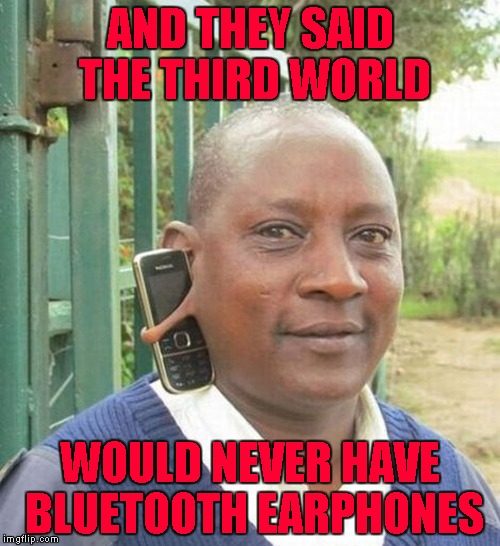 Where there's a will, there's a way!!! | AND THEY SAID THE THIRD WORLD WOULD NEVER HAVE BLUETOOTH EARPHONES | image tagged in third world bluetooth,memes,bluetooth,funny,earphones,third world | made w/ Imgflip meme maker