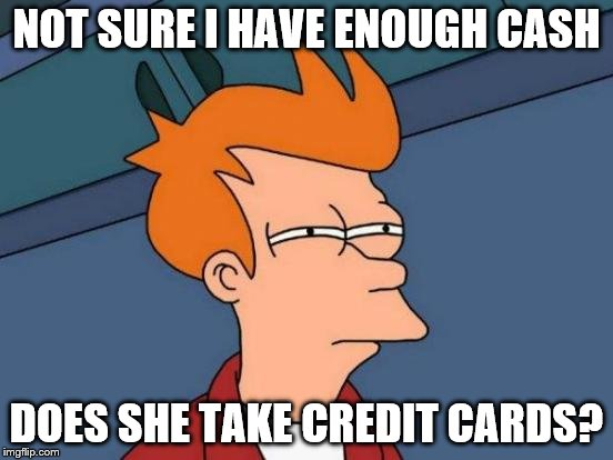 Futurama Fry Meme | NOT SURE I HAVE ENOUGH CASH DOES SHE TAKE CREDIT CARDS? | image tagged in memes,futurama fry | made w/ Imgflip meme maker