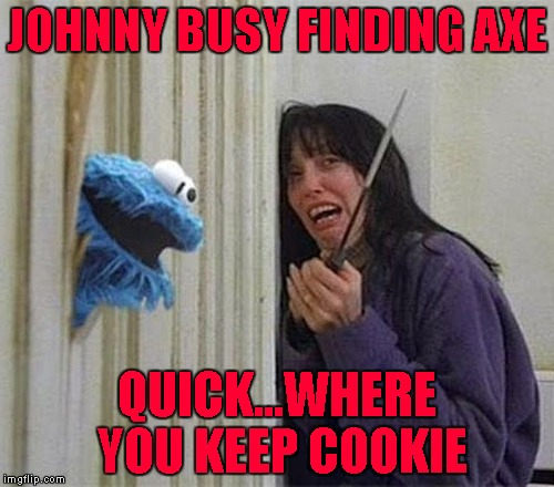 Always seize the opportunity to ask the right questions!!! | JOHNNY BUSY FINDING AXE QUICK...WHERE YOU KEEP COOKIE | image tagged in cookie monster shining,memes,cookie monster,the shining,funny,opportunity knocks | made w/ Imgflip meme maker