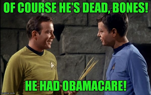 At least he got to keep his doctor! | OF COURSE HE'S DEAD, BONES! HE HAD OBAMACARE! | image tagged in kirk and mccoy star trek,obamacare | made w/ Imgflip meme maker