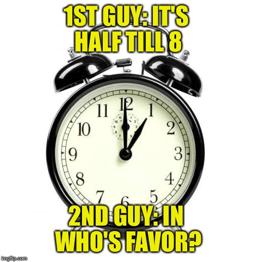 Alarm Clock | 1ST GUY: IT'S HALF TILL 8 2ND GUY: IN WHO'S FAVOR? | image tagged in memes,alarm clock | made w/ Imgflip meme maker