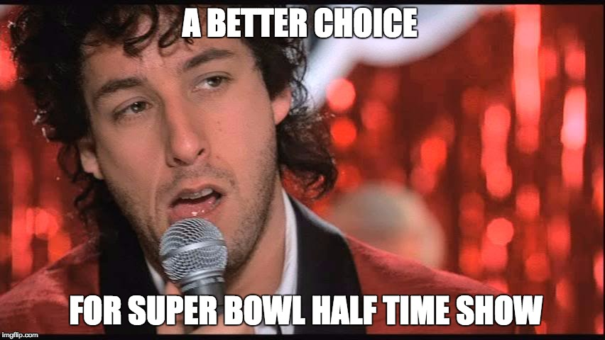 A BETTER CHOICE FOR SUPER BOWL HALF TIME SHOW | image tagged in jilted wedding singer | made w/ Imgflip meme maker