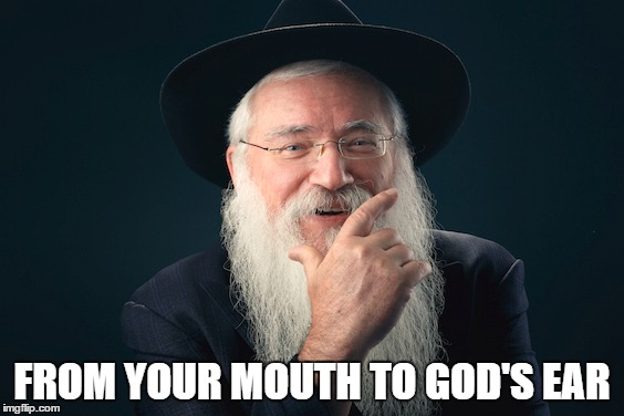 CAREFUL WHAT YOU SAY | FROM YOUR MOUTH TO GOD'S EAR | image tagged in rabbi,wise man | made w/ Imgflip meme maker