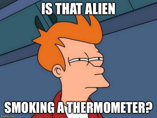 Futurama Fry Meme | IS THAT ALIEN SMOKING A THERMOMETER? | image tagged in memes,futurama fry | made w/ Imgflip meme maker