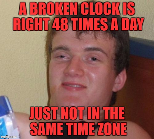 these are the ideas that happen when you don't get enough sleep | A BROKEN CLOCK IS RIGHT 48 TIMES A DAY JUST NOT IN THE SAME TIME ZONE | image tagged in memes,10 guy | made w/ Imgflip meme maker