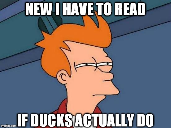 Futurama Fry Meme | NEW I HAVE TO READ IF DUCKS ACTUALLY DO | image tagged in memes,futurama fry | made w/ Imgflip meme maker