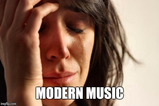 MODERN MUSIC | image tagged in memes,first world problems | made w/ Imgflip meme maker