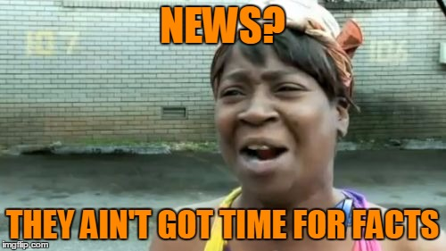 Aint Nobody Got Time For That Meme | NEWS? THEY AIN'T GOT TIME FOR FACTS | image tagged in memes,aint nobody got time for that | made w/ Imgflip meme maker