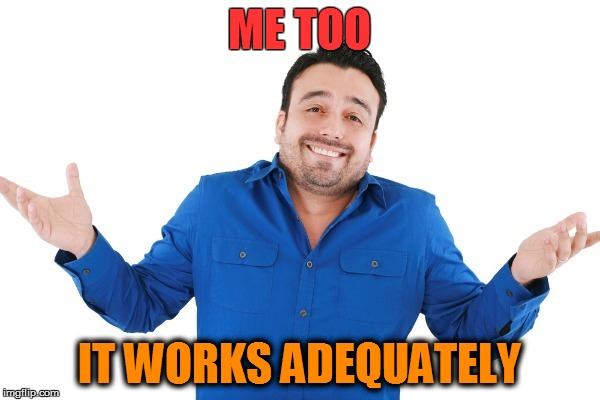 ME TOO IT WORKS ADEQUATELY | made w/ Imgflip meme maker