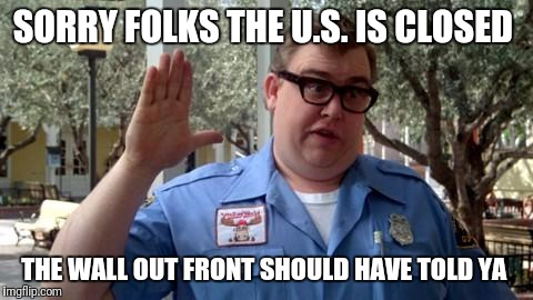Sorry Folks | SORRY FOLKS THE U.S. IS CLOSED THE WALL OUT FRONT SHOULD HAVE TOLD YA | image tagged in sorry folks | made w/ Imgflip meme maker
