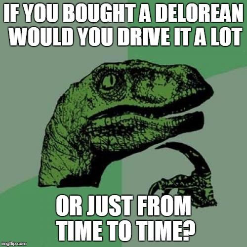 Philosoraptor Meme | IF YOU BOUGHT A DELOREAN WOULD YOU DRIVE IT A LOT OR JUST FROM TIME TO TIME? | image tagged in memes,philosoraptor | made w/ Imgflip meme maker