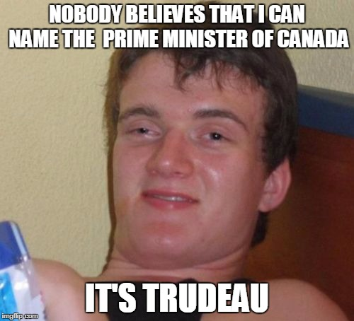 10 Guy Meme | NOBODY BELIEVES THAT I CAN NAME THE  PRIME MINISTER OF CANADA IT'S TRUDEAU | image tagged in memes,10 guy | made w/ Imgflip meme maker